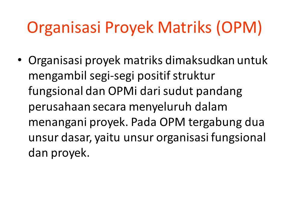 Organisasi Proyek Matriks (OPM) Organisasi proyek matriks dimaksudkan untuk mengambil segi-segi positif struktur fungsional dan OPMi dari sudut pandang perusahaan secara menyeluruh dalam menangani proyek.