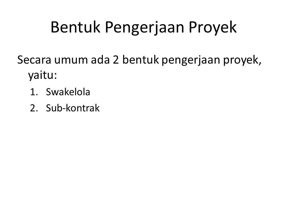 Bentuk Pengerjaan Proyek Secara umum ada 2 bentuk pengerjaan proyek, yaitu: 1.Swakelola 2.Sub-kontrak