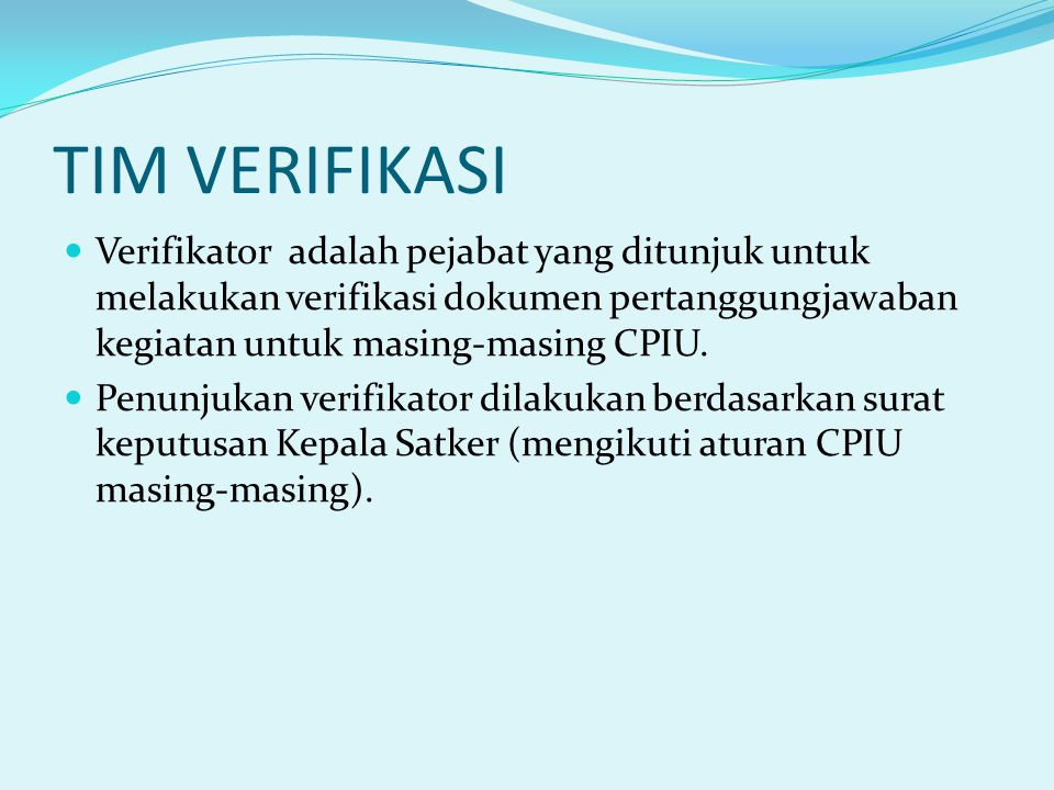 TIM VERIFIKASI Verifikator adalah pejabat yang ditunjuk untuk melakukan verifikasi dokumen pertanggungjawaban kegiatan untuk masing-masing CPIU.