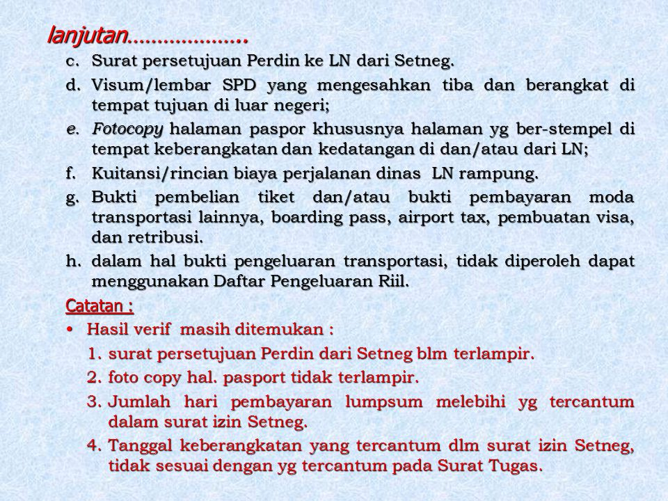 lanjutan……………….. c.Surat persetujuan Perdin ke LN dari Setneg. d.Visum/lembar SPD yang mengesahkan tiba dan berangkat di tempat tujuan di luar negeri;
