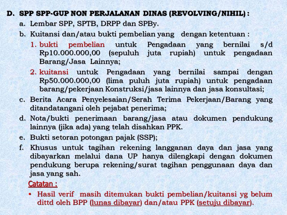 D.SPP SPP-GUP NON PERJALANAN DINAS (REVOLVING/NIHIL) : a.Lembar SPP, SPTB, DRPP dan SPBy. b.Kuitansi dan/atau bukti pembelian yang dengan ketentuan :