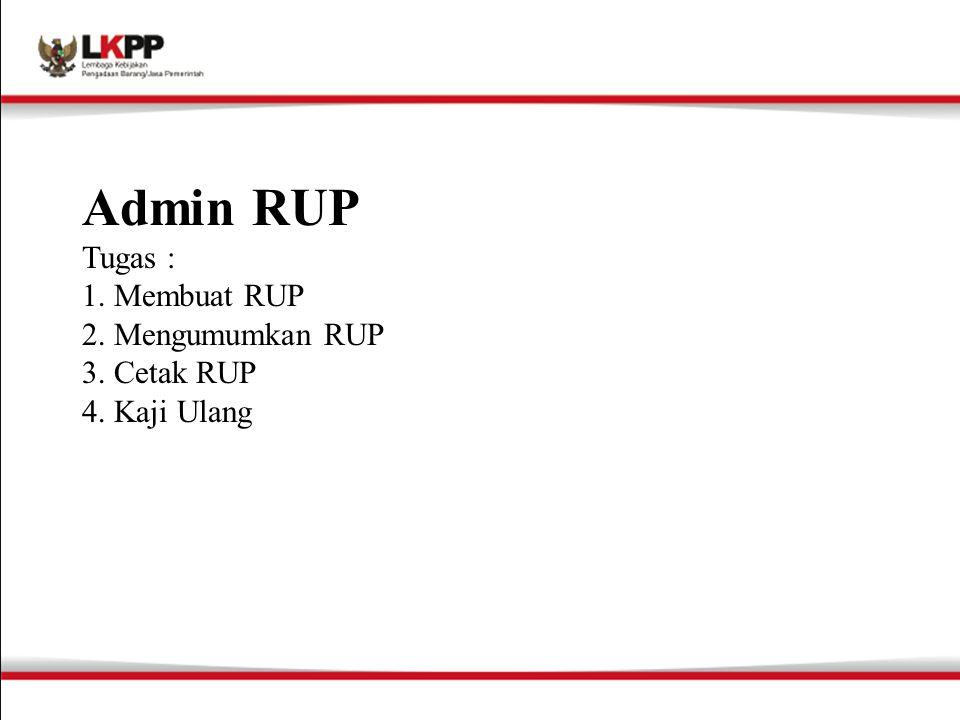 Admin RUP Tugas : 1. Membuat RUP 2. Mengumumkan RUP 3. Cetak RUP 4. Kaji Ulang