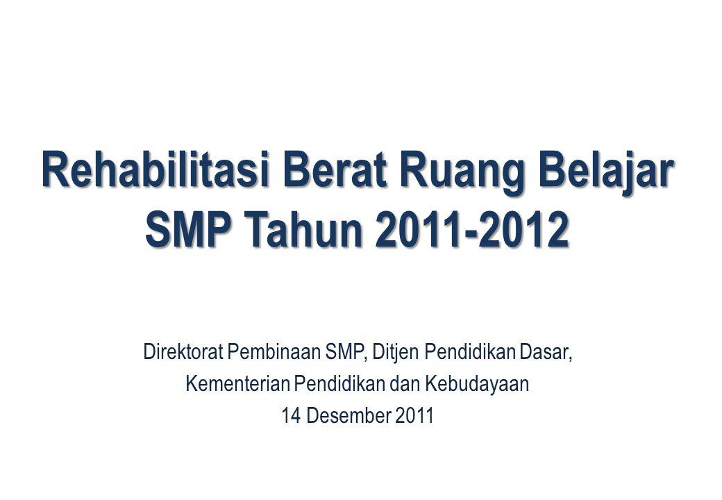 1 Rehabilitasi Berat Ruang Belajar SMP Tahun 2011-2012 1 Direktorat Pembinaan SMP, Ditjen Pendidikan Dasar, Kementerian Pendidikan dan Kebudayaan 14 Desember 2011