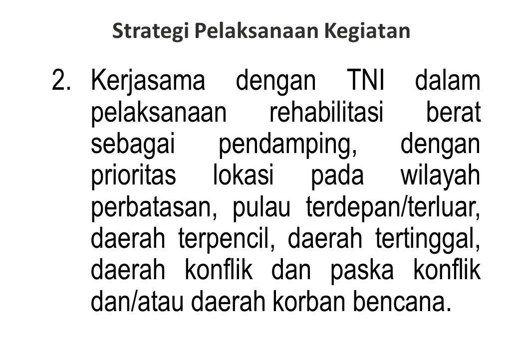 2.Kerjasama dengan TNI dalam pelaksanaan rehabilitasi berat sebagai pendamping, dengan prioritas lokasi pada wilayah perbatasan, pulau terdepan/terluar, daerah terpencil, daerah tertinggal, daerah konflik dan paska konflik dan/atau daerah korban bencana.