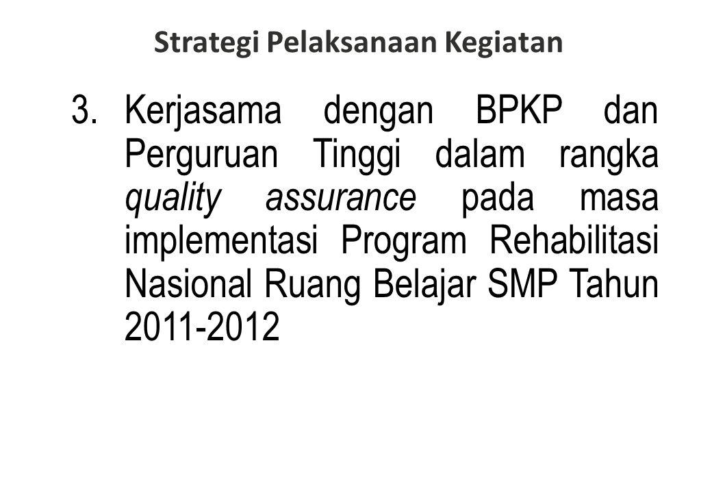 3.Kerjasama dengan BPKP dan Perguruan Tinggi dalam rangka quality assurance pada masa implementasi Program Rehabilitasi Nasional Ruang Belajar SMP Tahun 2011-2012 Strategi Pelaksanaan Kegiatan