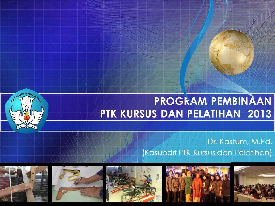 PROGRAM PEMBINAAN PTK KURSUS DAN PELATIHAN 2013 Dr. Kastum, M.Pd. (Kasubdit PTK Kursus dan Pelatihan)