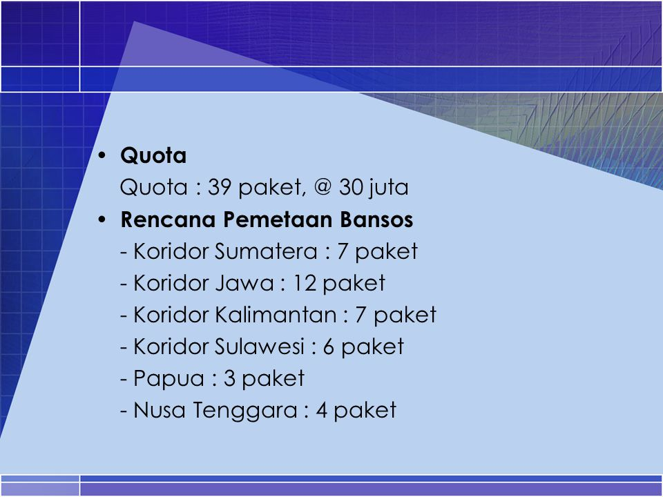 Quota Quota : 39 paket, @ 30 juta Rencana Pemetaan Bansos - Koridor Sumatera : 7 paket - Koridor Jawa : 12 paket - Koridor Kalimantan : 7 paket - Kori