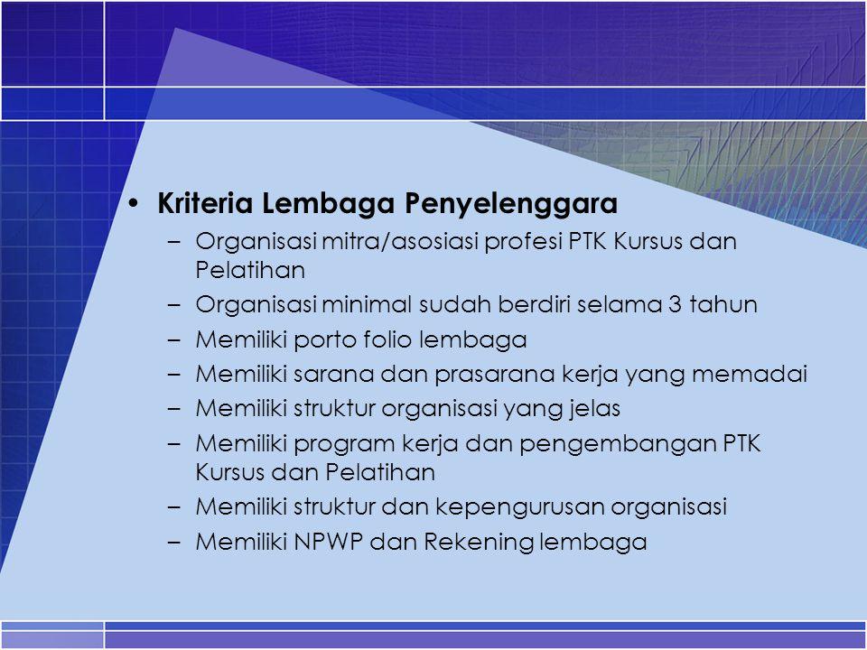 Kriteria Lembaga Penyelenggara –Organisasi mitra/asosiasi profesi PTK Kursus dan Pelatihan –Organisasi minimal sudah berdiri selama 3 tahun –Memiliki