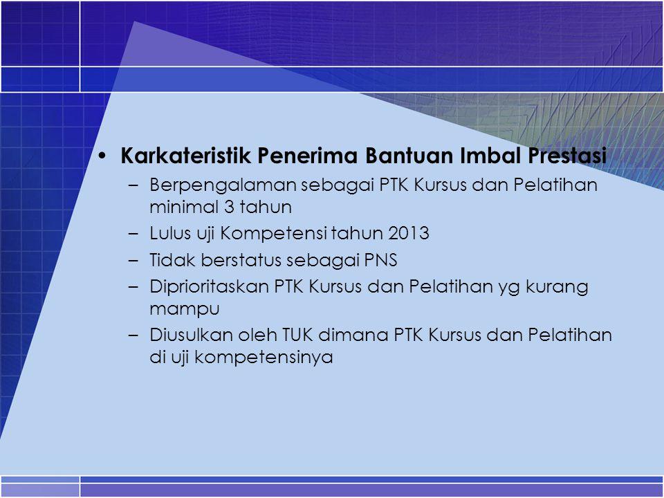 Karkateristik Penerima Bantuan Imbal Prestasi –Berpengalaman sebagai PTK Kursus dan Pelatihan minimal 3 tahun –Lulus uji Kompetensi tahun 2013 –Tidak