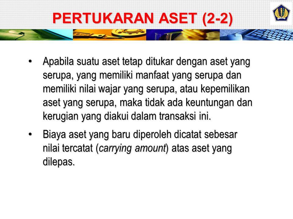 PERTUKARAN ASET (1-2) Apabila aset tetap ditukar dengan aset tetap yang tidak serupa atau aset lainnya, maka aset tetap yang baru diperoleh tersebut d