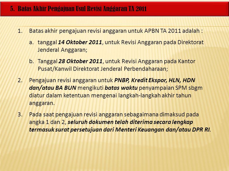 5. Batas Akhir Pengajuan Usul Revisi Anggaran TA 2011 1.Batas akhir pengajuan revisi anggaran untuk APBN TA 2011 adalah : a.tanggal 14 Oktober 2011, u