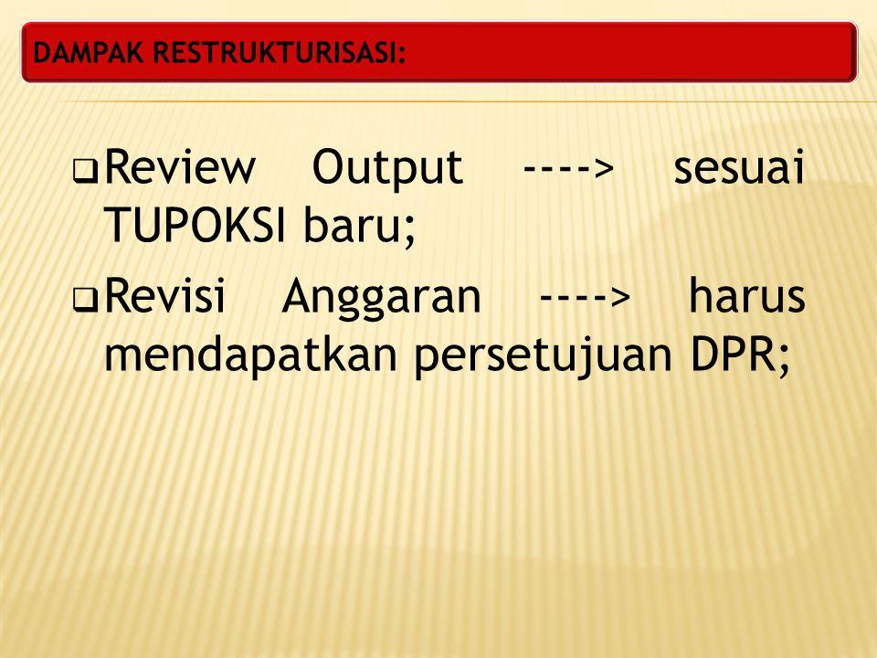 DAMPAK RESTRUKTURISASI:  Review Output ----> sesuai TUPOKSI baru;  Revisi Anggaran ----> harus mendapatkan persetujuan DPR;