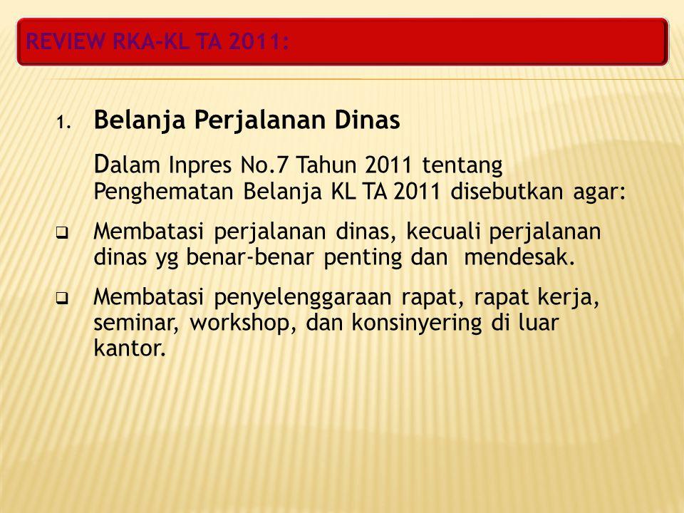 REVIEW RKA-KL TA 2011: 1. Belanja Perjalanan Dinas D alam Inpres No.7 Tahun 2011 tentang Penghematan Belanja KL TA 2011 disebutkan agar:  Membatasi p
