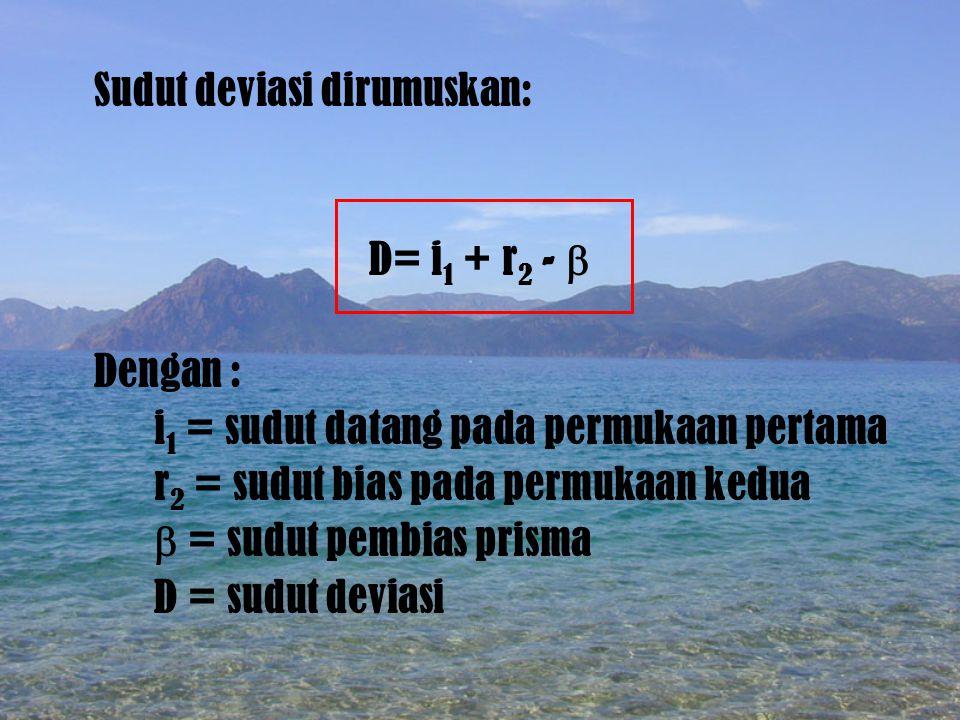 Deviasi Minimum syarat terjadinya deviasi minimum i 1 = r 2 atau r 1 = i 2, sehingga D m dirumuskan: D m = 2i 1 -  D i1i1 r2r2 DmDm