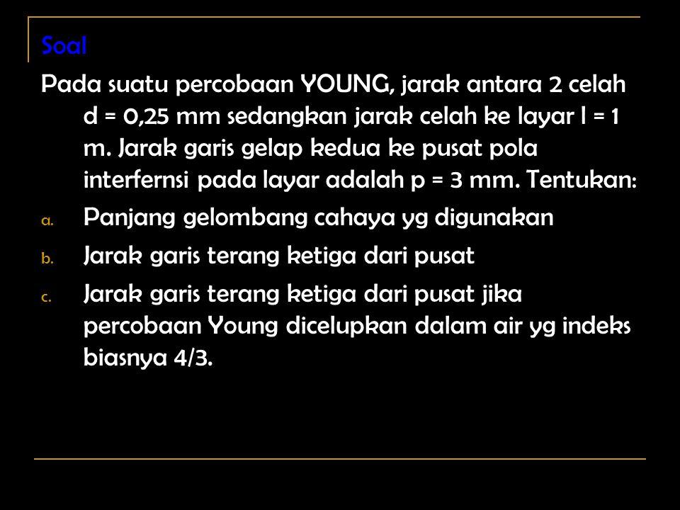 Soal Pada suatu percobaan YOUNG, jarak antara 2 celah d = 0,25 mm sedangkan jarak celah ke layar l = 1 m.