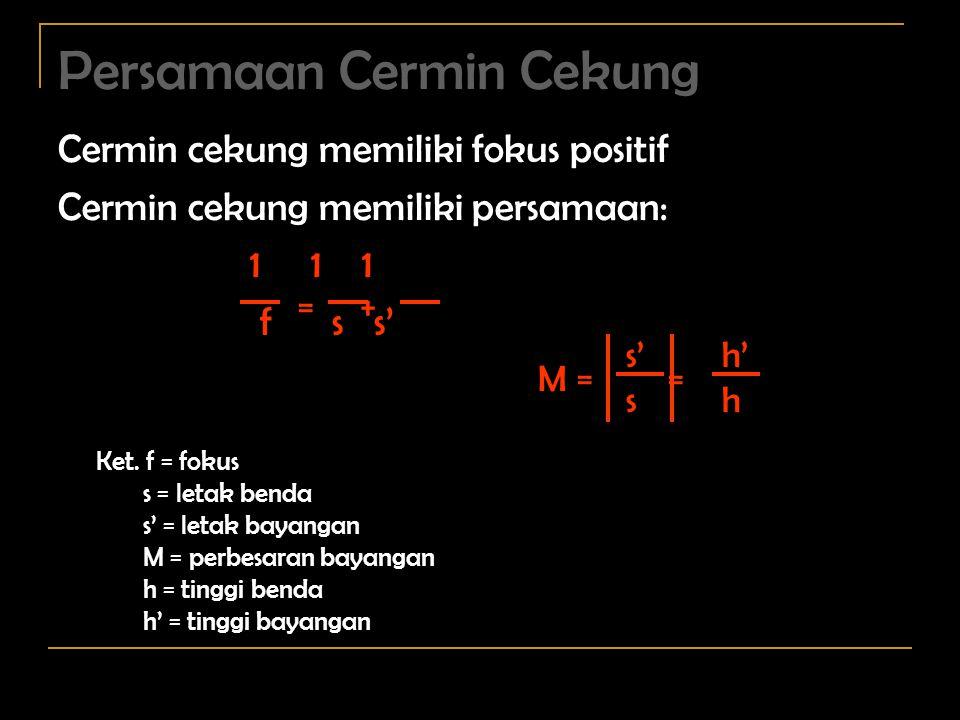 = + Persamaan Cermin Cekung Cermin cekung memiliki fokus positif Cermin cekung memiliki persamaan: 1 1 1 f s s' M = = s' s h' h Ket.