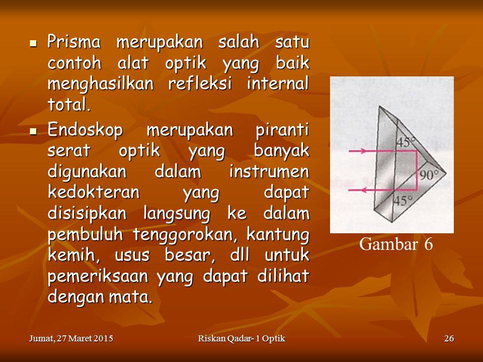 Jumat, 27 Maret 2015Jumat, 27 Maret 2015Jumat, 27 Maret 2015Jumat, 27 Maret 2015Riskan Qadar- 1 Optik26 Prisma merupakan salah satu contoh alat optik yang baik menghasilkan refleksi internal total.