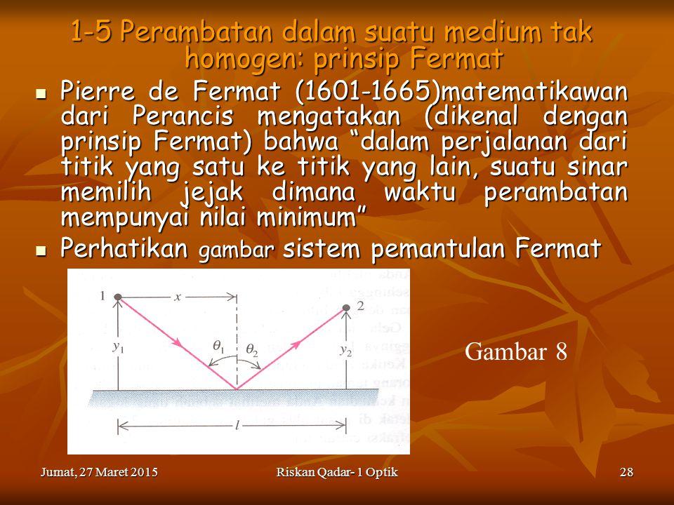 Jumat, 27 Maret 2015Jumat, 27 Maret 2015Jumat, 27 Maret 2015Jumat, 27 Maret 2015Riskan Qadar- 1 Optik28 1-5 Perambatan dalam suatu medium tak homogen: prinsip Fermat Pierre de Fermat (1601-1665)matematikawan dari Perancis mengatakan (dikenal dengan prinsip Fermat) bahwa dalam perjalanan dari titik yang satu ke titik yang lain, suatu sinar memilih jejak dimana waktu perambatan mempunyai nilai minimum Pierre de Fermat (1601-1665)matematikawan dari Perancis mengatakan (dikenal dengan prinsip Fermat) bahwa dalam perjalanan dari titik yang satu ke titik yang lain, suatu sinar memilih jejak dimana waktu perambatan mempunyai nilai minimum Perhatikan gambar sistem pemantulan Fermat Perhatikan gambar sistem pemantulan Fermat Gambar 8