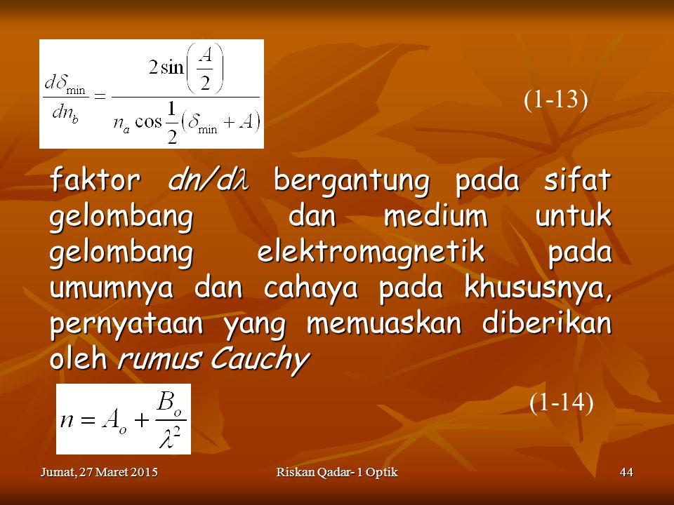 Jumat, 27 Maret 2015Jumat, 27 Maret 2015Jumat, 27 Maret 2015Jumat, 27 Maret 2015Riskan Qadar- 1 Optik44 faktor dn/d bergantung pada sifat gelombang dan medium untuk gelombang elektromagnetik pada umumnya dan cahaya pada khususnya, pernyataan yang memuaskan diberikan oleh rumus Cauchy (1-13) (1-14)