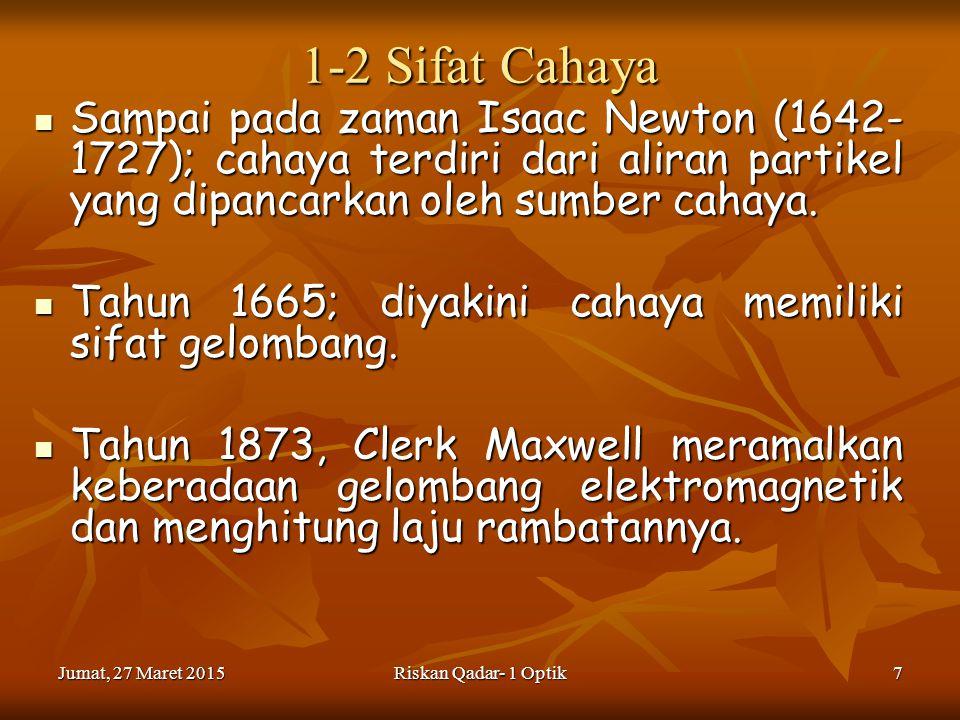 Jumat, 27 Maret 2015Jumat, 27 Maret 2015Jumat, 27 Maret 2015Jumat, 27 Maret 2015Riskan Qadar- 1 Optik7 1-2 Sifat Cahaya Sampai pada zaman Isaac Newton (1642- 1727); cahaya terdiri dari aliran partikel yang dipancarkan oleh sumber cahaya.