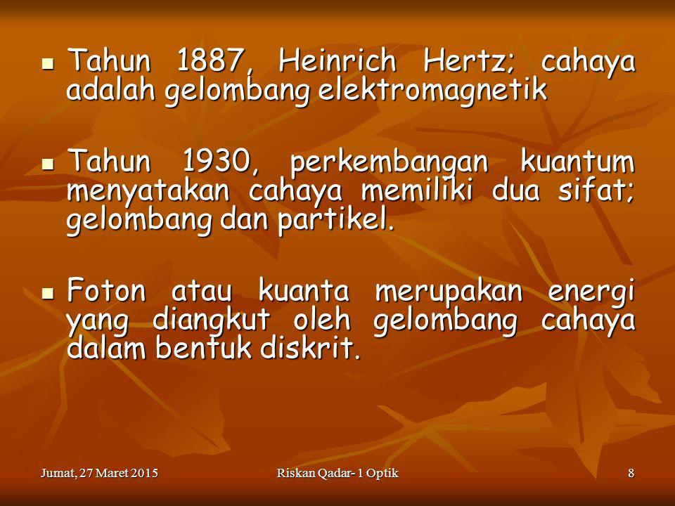 Jumat, 27 Maret 2015Jumat, 27 Maret 2015Jumat, 27 Maret 2015Jumat, 27 Maret 2015Riskan Qadar- 1 Optik8 Tahun 1887, Heinrich Hertz; cahaya adalah gelombang elektromagnetik Tahun 1887, Heinrich Hertz; cahaya adalah gelombang elektromagnetik Tahun 1930, perkembangan kuantum menyatakan cahaya memiliki dua sifat; gelombang dan partikel.