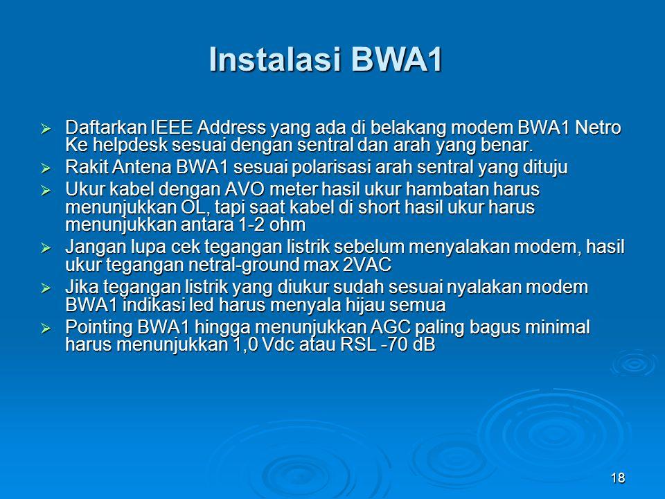 18 Instalasi BWA1  Daftarkan IEEE Address yang ada di belakang modem BWA1 Netro Ke helpdesk sesuai dengan sentral dan arah yang benar.  Rakit Antena