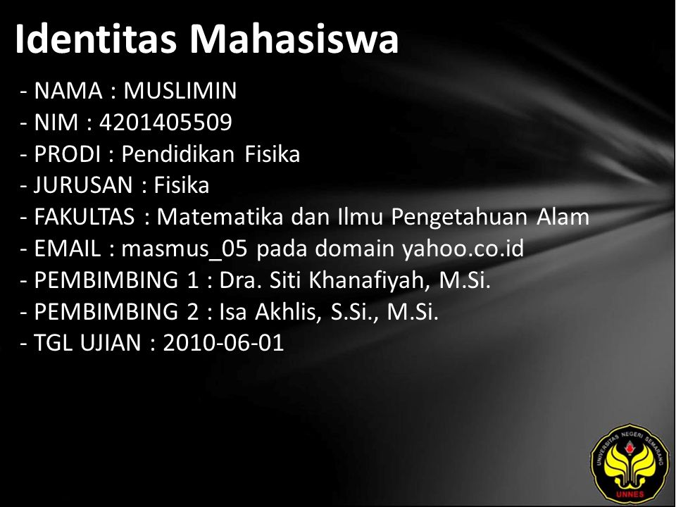 Identitas Mahasiswa - NAMA : MUSLIMIN - NIM : 4201405509 - PRODI : Pendidikan Fisika - JURUSAN : Fisika - FAKULTAS : Matematika dan Ilmu Pengetahuan Alam - EMAIL : masmus_05 pada domain yahoo.co.id - PEMBIMBING 1 : Dra.