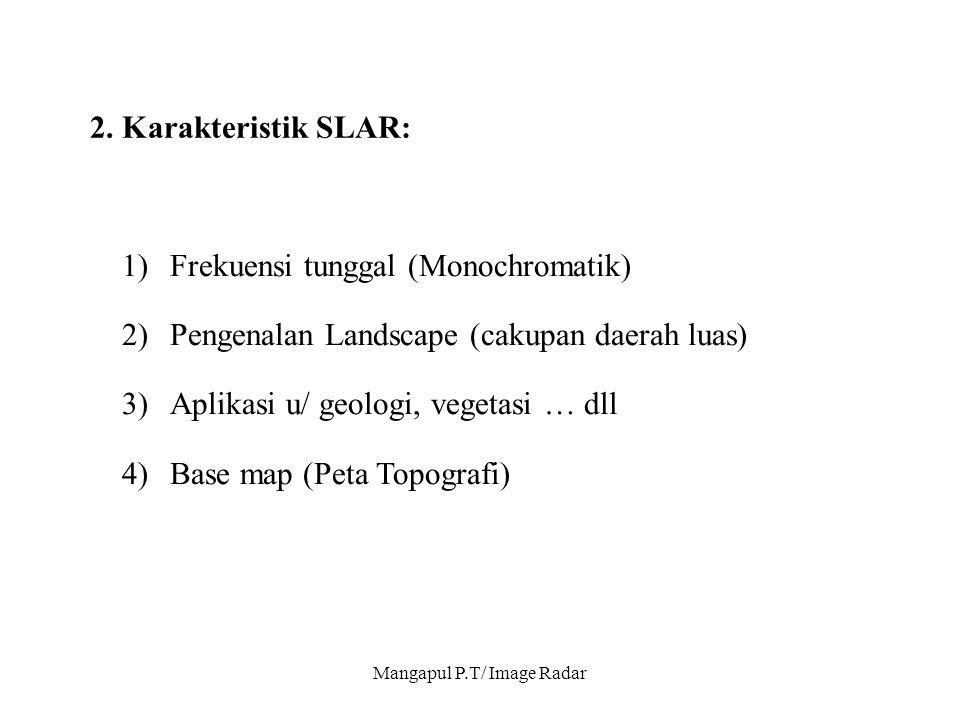 Mangapul P.T/ Image Radar 2. Karakteristik SLAR: 1)Frekuensi tunggal (Monochromatik) 2)Pengenalan Landscape (cakupan daerah luas) 3)Aplikasi u/ geolog
