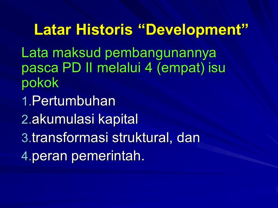 """Latar Historis """"Development"""" Lata maksud pembangunannya pasca PD II melalui 4 (empat) isu pokok 1. Pertumbuhan 2. akumulasi kapital 3. transformasi st"""