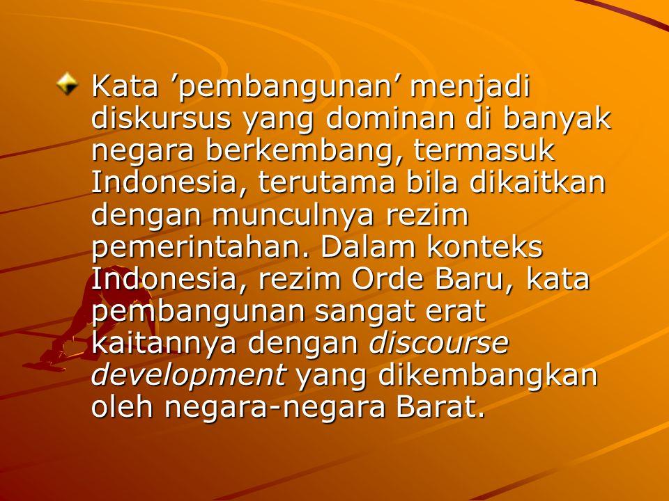 Kata 'pembangunan' menjadi diskursus yang dominan di banyak negara berkembang, termasuk Indonesia, terutama bila dikaitkan dengan munculnya rezim peme