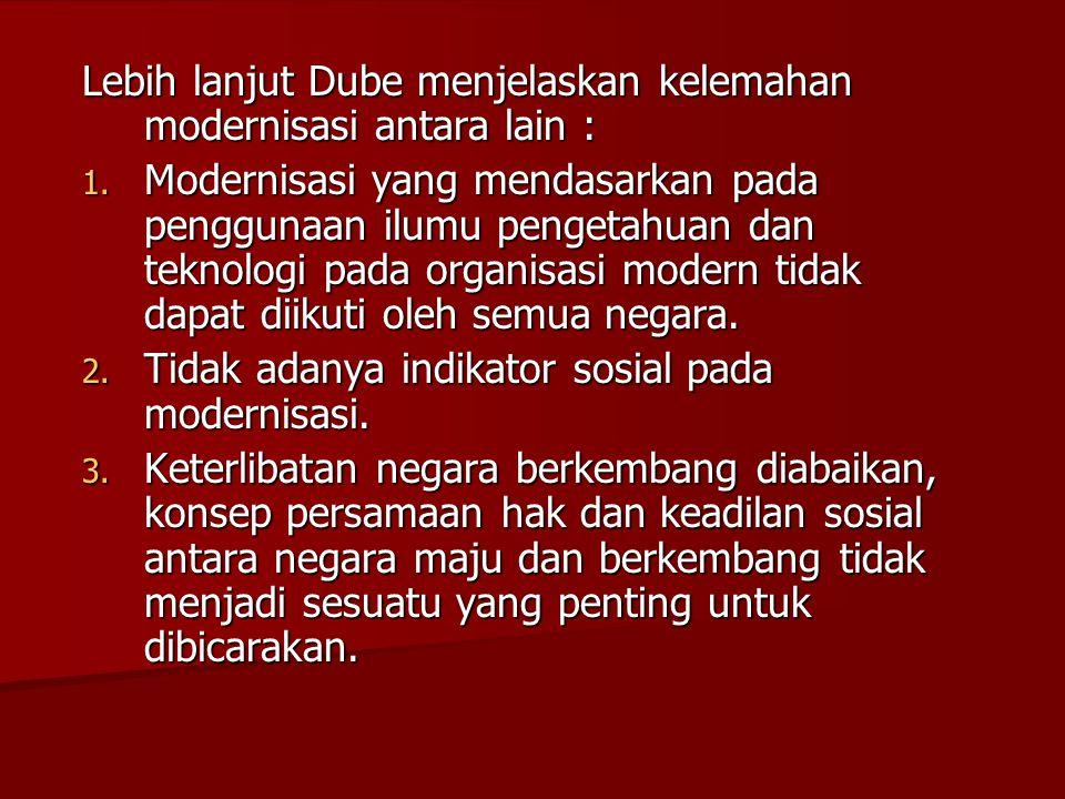 Lebih lanjut Dube menjelaskan kelemahan modernisasi antara lain : 1. Modernisasi yang mendasarkan pada penggunaan ilumu pengetahuan dan teknologi pada