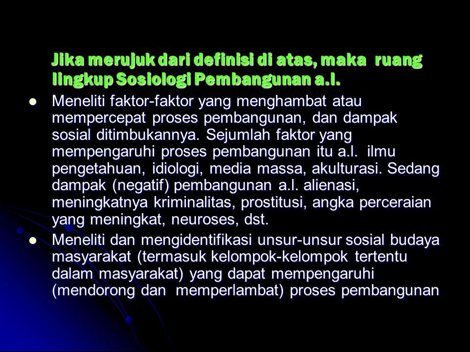 Jika merujuk dari definisi di atas, maka ruang lingkup Sosiologi Pembangunan a.l. Jika merujuk dari definisi di atas, maka ruang lingkup Sosiologi Pem
