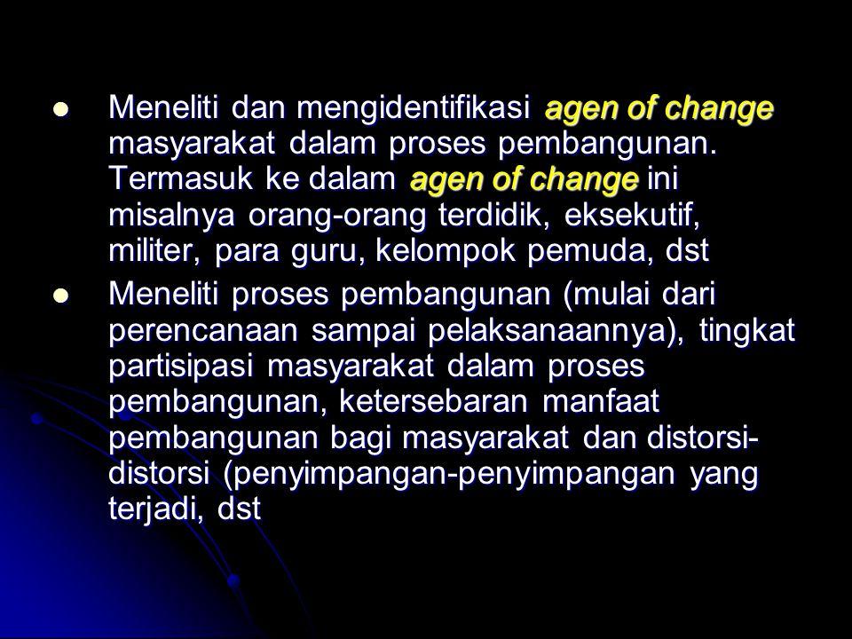 Meneliti dan mengidentifikasi agen of change masyarakat dalam proses pembangunan. Termasuk ke dalam agen of change ini misalnya orang-orang terdidik,