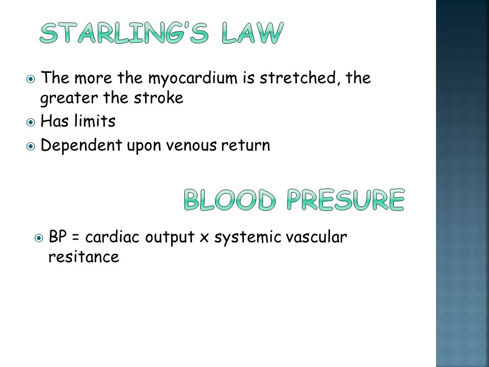  The more the myocardium is stretched, the greater the stroke  Has limits  Dependent upon venous return  BP = cardiac output x systemic vascular r