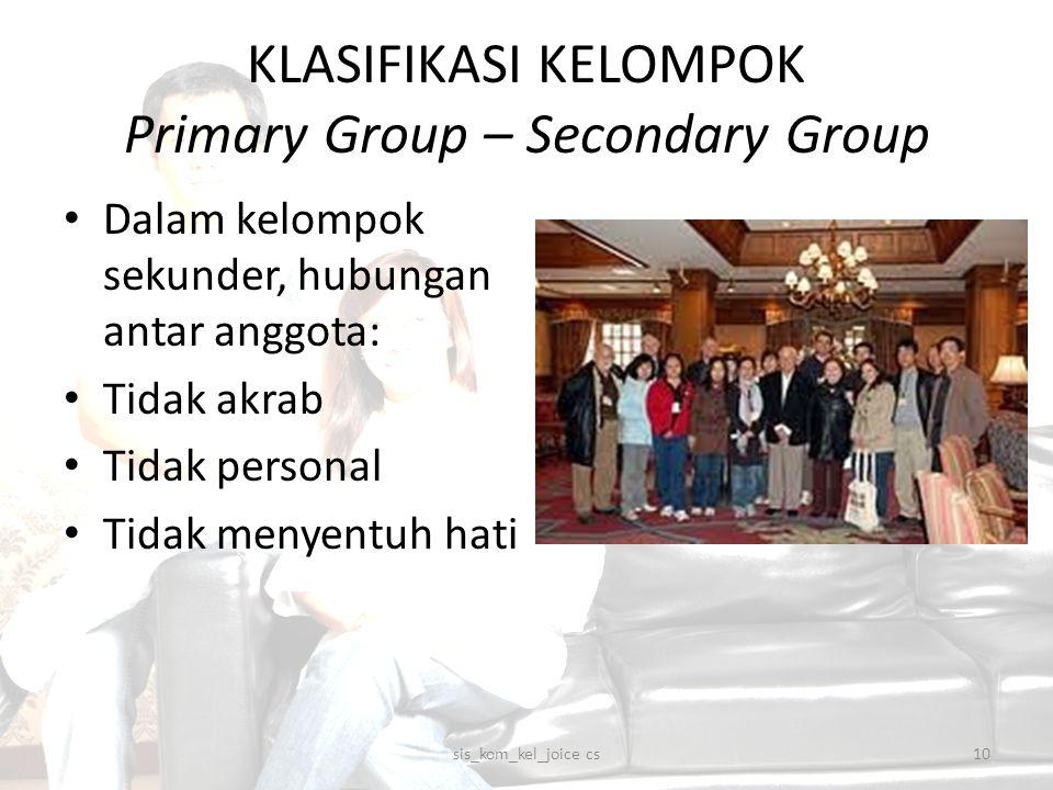 KLASIFIKASI KELOMPOK Primary Group – Secondary Group Dalam kelompok sekunder, hubungan antar anggota: Tidak akrab Tidak personal Tidak menyentuh hati