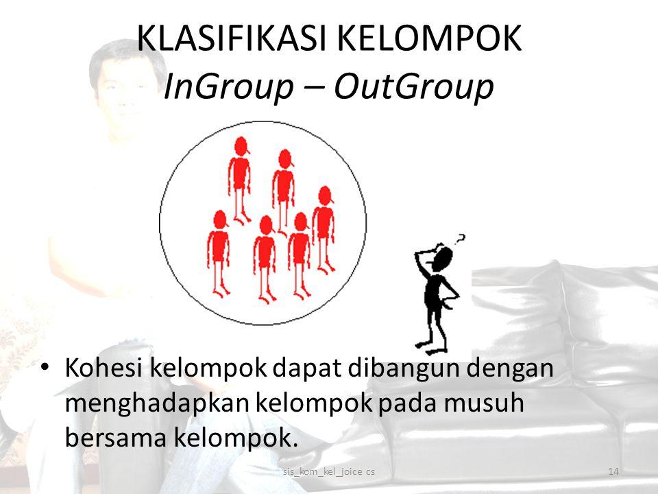 KLASIFIKASI KELOMPOK InGroup – OutGroup Kohesi kelompok dapat dibangun dengan menghadapkan kelompok pada musuh bersama kelompok. sis_kom_kel_joice cs1