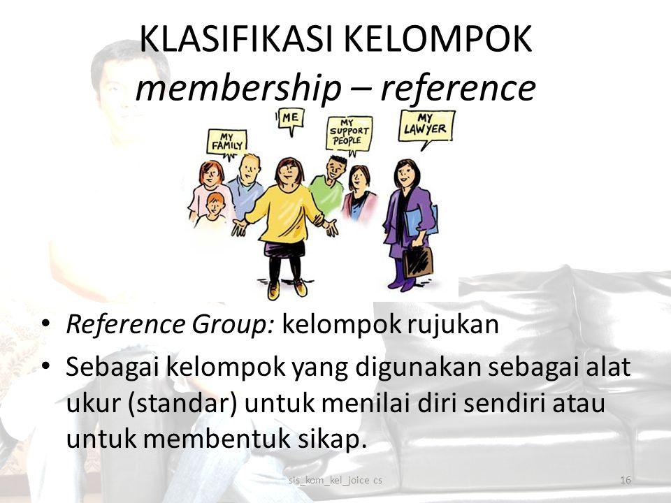 KLASIFIKASI KELOMPOK membership – reference Reference Group: kelompok rujukan Sebagai kelompok yang digunakan sebagai alat ukur (standar) untuk menila