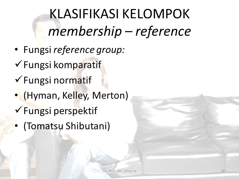 KLASIFIKASI KELOMPOK membership – reference Fungsi reference group: Fungsi komparatif Fungsi normatif (Hyman, Kelley, Merton) Fungsi perspektif (Tomat