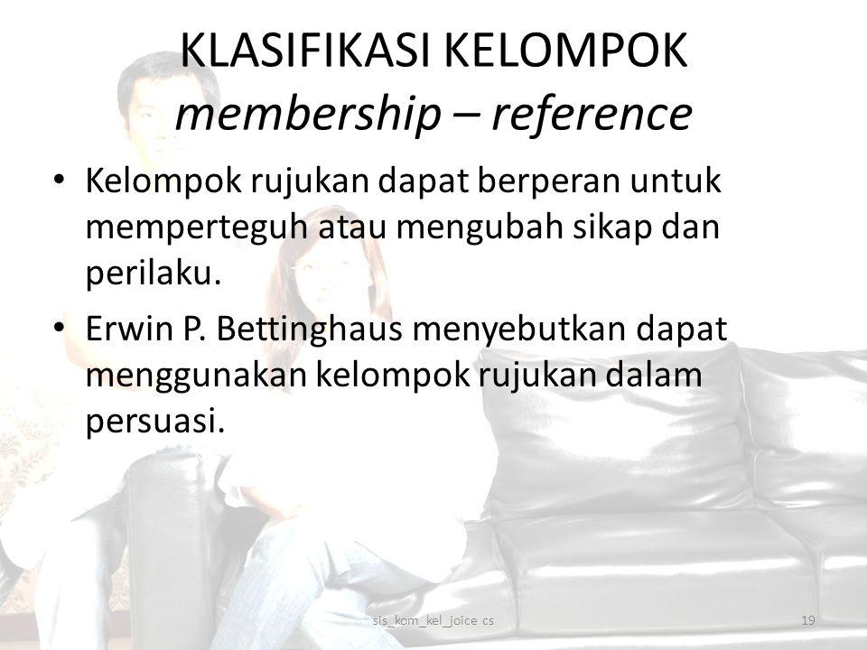 KLASIFIKASI KELOMPOK membership – reference Kelompok rujukan dapat berperan untuk memperteguh atau mengubah sikap dan perilaku. Erwin P. Bettinghaus m