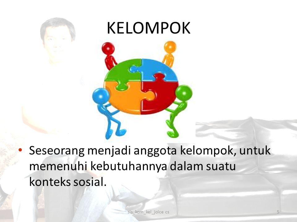 KELOMPOK Seseorang menjadi anggota kelompok, untuk memenuhi kebutuhannya dalam suatu konteks sosial. 5sis_kom_kel_joice cs
