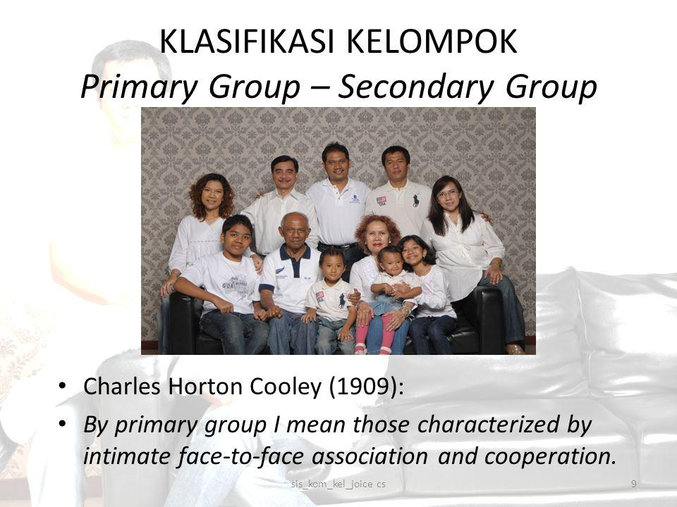 KLASIFIKASI KELOMPOK Primary Group – Secondary Group Dalam kelompok sekunder, hubungan antar anggota: Tidak akrab Tidak personal Tidak menyentuh hati sis_kom_kel_joice cs10