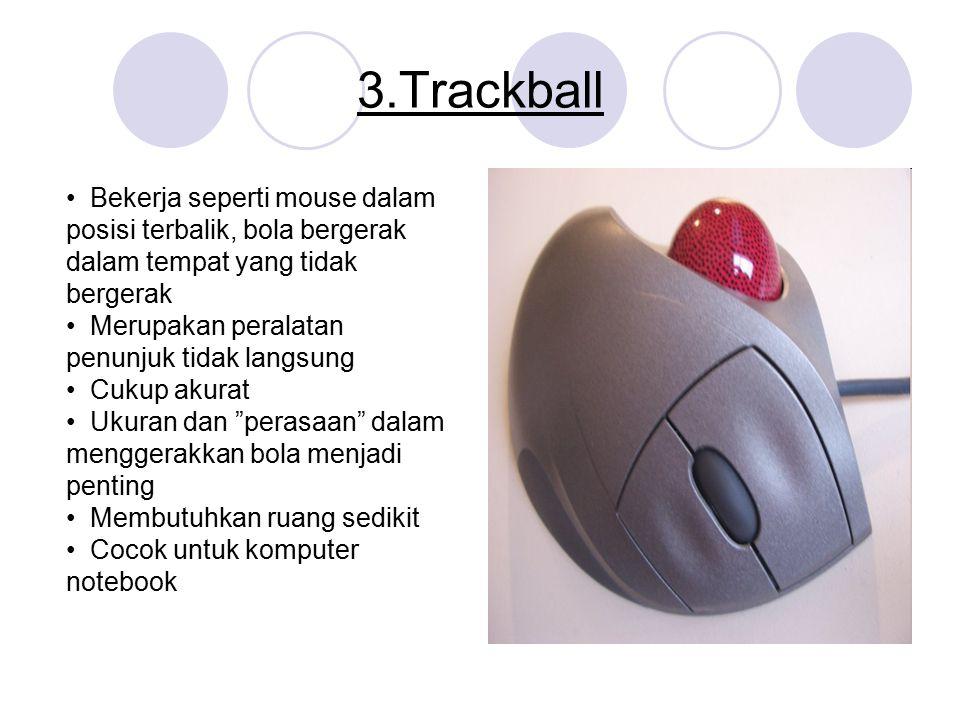 3.Trackball Bekerja seperti mouse dalam posisi terbalik, bola bergerak dalam tempat yang tidak bergerak Merupakan peralatan penunjuk tidak langsung Cu