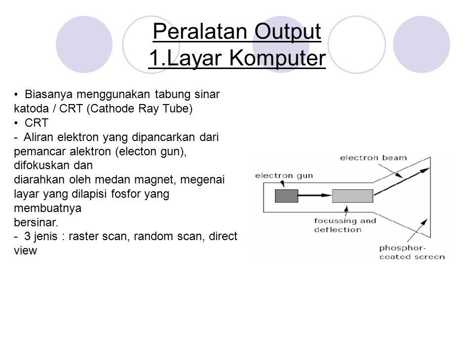 Peralatan Output 1.Layar Komputer Biasanya menggunakan tabung sinar katoda / CRT (Cathode Ray Tube) CRT - Aliran elektron yang dipancarkan dari pemanc