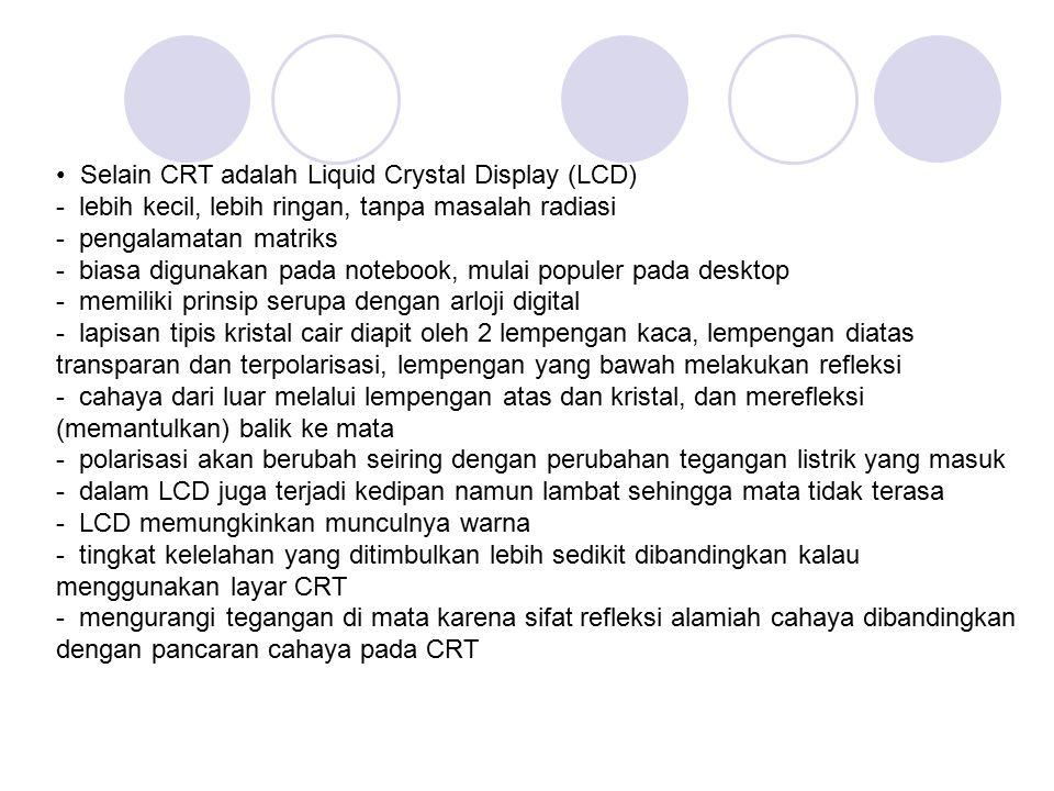 Selain CRT adalah Liquid Crystal Display (LCD) - lebih kecil, lebih ringan, tanpa masalah radiasi - pengalamatan matriks - biasa digunakan pada notebo