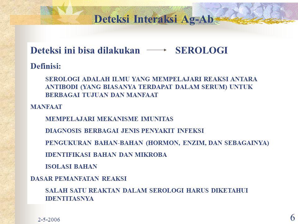 2-5-2006 6 Deteksi Interaksi Ag-Ab Deteksi ini bisa dilakukan SEROLOGI Definisi: SEROLOGI ADALAH ILMU YANG MEMPELAJARI REAKSI ANTARA ANTIBODI (YANG BI