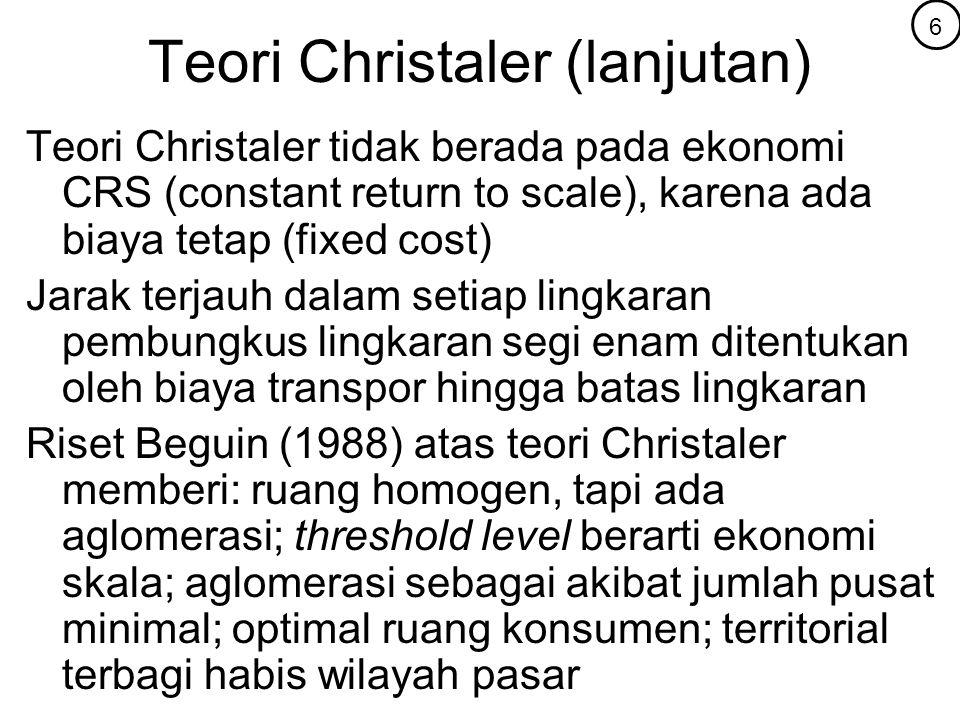 Teori Christaler (lanjutan) Teori Christaler tidak berada pada ekonomi CRS (constant return to scale), karena ada biaya tetap (fixed cost) Jarak terja