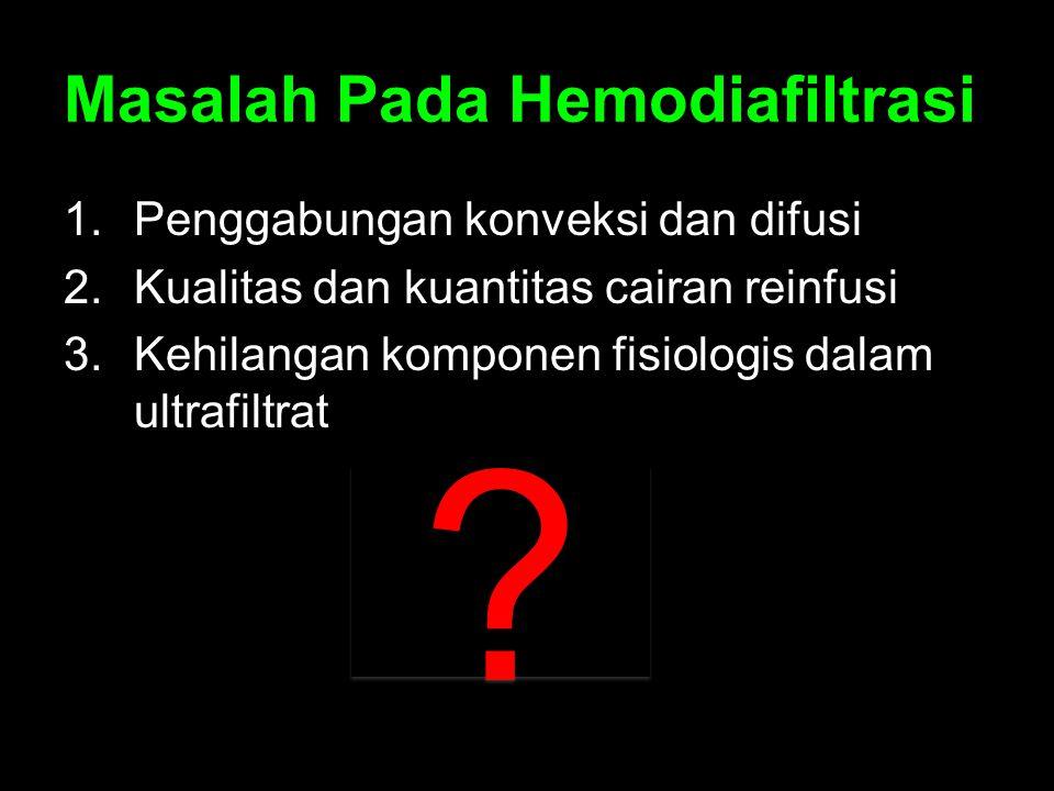 Masalah Pada Hemodiafiltrasi 1.Penggabungan konveksi dan difusi 2.Kualitas dan kuantitas cairan reinfusi 3.Kehilangan komponen fisiologis dalam ultraf