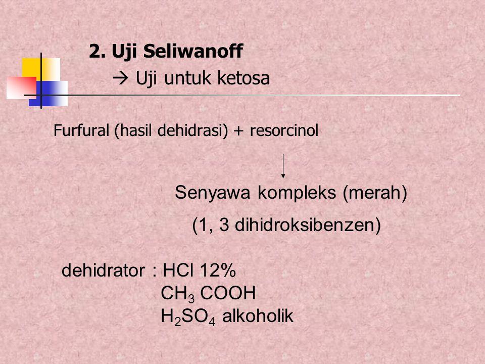 2. Uji Seliwanoff  Uji untuk ketosa Furfural (hasil dehidrasi) + resorcinol Senyawa kompleks (merah) (1, 3 dihidroksibenzen) dehidrator : HCl 12% CH