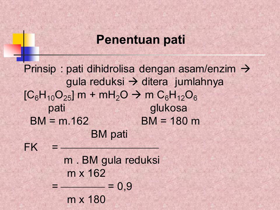 Penentuan pati Prinsip : pati dihidrolisa dengan asam/enzim  gula reduksi  ditera jumlahnya [C 6 H 10 O 25 ] m + mH 2 O  m C 6 H 12 O 6 pati glukos
