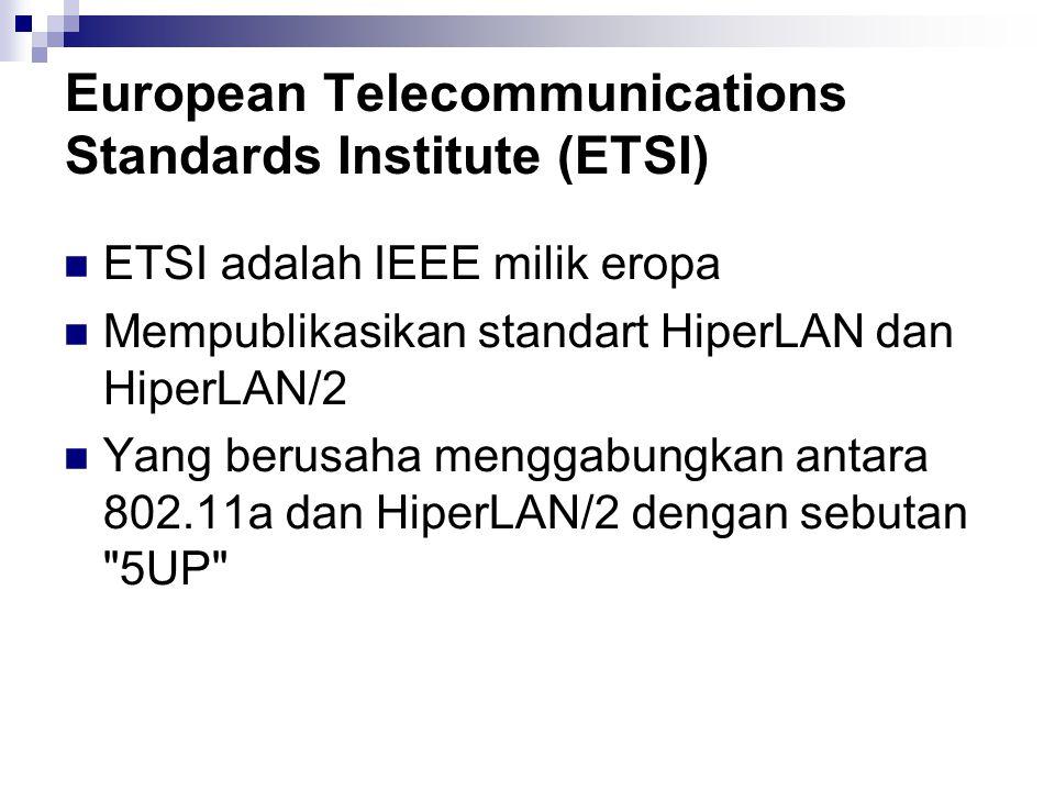 European Telecommunications Standards Institute (ETSI) ETSI adalah IEEE milik eropa Mempublikasikan standart HiperLAN dan HiperLAN/2 Yang berusaha men
